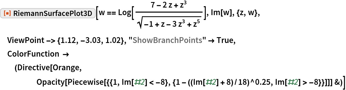 "ResourceFunction[""RiemannSurfacePlot3D""][  w == Log[(7 - 2 z + z^3)/Sqrt[-1 + z - 3 z^3 + z^5]], Im[w], {z, w}, ViewPoint -> {1.12, -3.03, 1.02}, ""ShowBranchPoints"" -> True,  ColorFunction -> (Directive[Orange, Opacity[Piecewise[{{1, Im[#2] < -8}, {1 - ((Im[#2] + 8)/18)^0.25,           Im[#2] > -8}}]]] &)]"