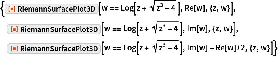 """{ResourceFunction[""""RiemannSurfacePlot3D""""][w == Log[z + Sqrt[z^3 - 4]],    Re[w], {z, w}],  ResourceFunction[""""RiemannSurfacePlot3D""""][w == Log[z + Sqrt[z^3 - 4]],    Im[w], {z, w}],  ResourceFunction[""""RiemannSurfacePlot3D""""][w == Log[z + Sqrt[z^3 - 4]],    Im[w] - Re[w]/2, {z, w}]}"""
