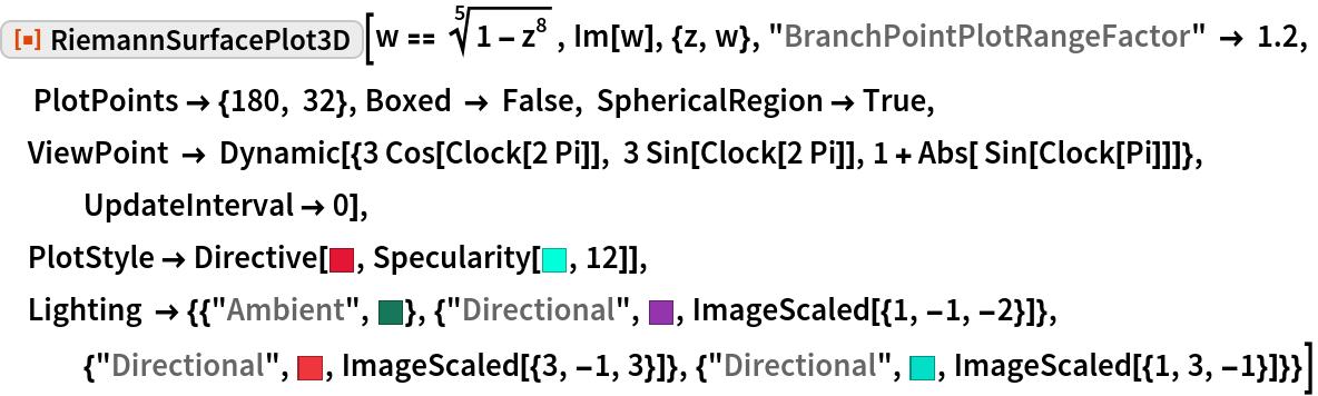 "ResourceFunction[""RiemannSurfacePlot3D""][w == Power[1 - z^8, (5)^-1], Im[w], {z, w}, ""BranchPointPlotRangeFactor"" -> 1.2,   PlotPoints -> {180, 32}, Boxed -> False, SphericalRegion -> True, ViewPoint -> Dynamic[{3 Cos[Clock[2 Pi]], 3 Sin[Clock[2 Pi]], 1 + Abs[ Sin[Clock[Pi]]]}, UpdateInterval -> 0], PlotStyle -> Directive[RGBColor[    0.8873402883377823, 0.0881874778872287, 0.20269962280609732`], Specularity[RGBColor[     0.00826013975092077, 0.9983549796506077, 0.8536693247046465], 12]], Lighting -> {{""Ambient"", RGBColor[     0.08991790342148565, 0.4656695106684785, 0.3563096997888613]}, {""Directional"", RGBColor[     0.58565433989252, 0.20711472123320362`, 0.6773803713053297], ImageScaled[{1, -1, -2}]}, {""Directional"", RGBColor[     0.9340004634836698, 0.21091405108492345`, 0.24376150618256442`], ImageScaled[{3, -1, 3}]}, {""Directional"", RGBColor[     0.01234965817203082, 0.8702599913137037, 0.7827905082641344], ImageScaled[{1, 3, -1}]}}]"