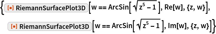 """{ResourceFunction[""""RiemannSurfacePlot3D""""][w == ArcSin[Sqrt[z^5 - 1]], Re[w], {z, w}],   ResourceFunction[""""RiemannSurfacePlot3D""""][w == ArcSin[Sqrt[z^5 - 1]],    Im[w], {z, w}]}"""