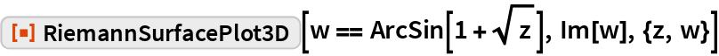 """ResourceFunction[""""RiemannSurfacePlot3D""""][w == ArcSin[1 + Sqrt[z]], Im[w], {z, w}]"""