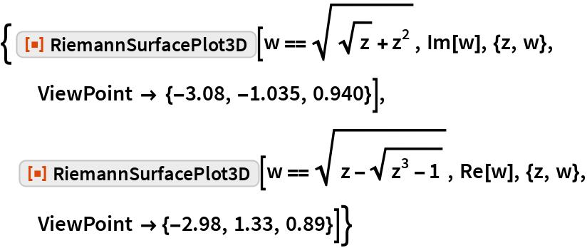 """{ ResourceFunction[""""RiemannSurfacePlot3D""""][w == Sqrt[Sqrt[z] + z^2], Im[w], {z, w}, ViewPoint -> {-3.08, -1.035, 0.940}],  ResourceFunction[""""RiemannSurfacePlot3D""""][   w == Sqrt[z - Sqrt[z^3 - 1]], Re[w], {z, w}, ViewPoint -> {-2.98, 1.33, 0.89}]}"""