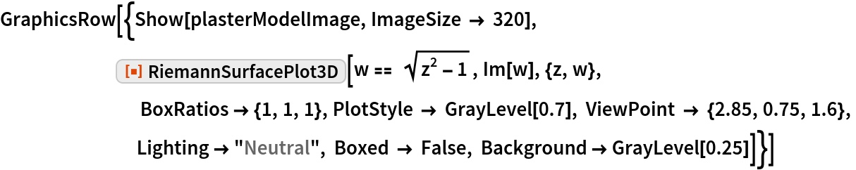"""GraphicsRow[{Show[plasterModelImage, ImageSize -> 320], ResourceFunction[""""RiemannSurfacePlot3D""""][w == Sqrt[z^2 - 1], Im[w], {z, w},                              BoxRatios -> {1, 1, 1}, PlotStyle -> GrayLevel[0.7], ViewPoint -> {2.85, 0.75, 1.6},                             Lighting -> """"Neutral"""", Boxed -> False, Background -> GrayLevel[0.25]]}]"""