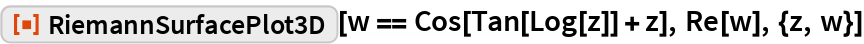 "ResourceFunction[""RiemannSurfacePlot3D""][w == Cos[Tan[Log[z]] + z], Re[w], {z, w}]"