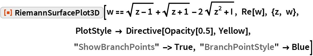 "ResourceFunction[""RiemannSurfacePlot3D""][  w == Sqrt[z - 1] + Sqrt[z + 1] - 2 Sqrt[z^2 + I], Re[w], {z, w}, PlotStyle -> Directive[Opacity[0.5], Yellow], ""ShowBranchPoints"" -> True, ""BranchPointStyle"" -> Blue]"