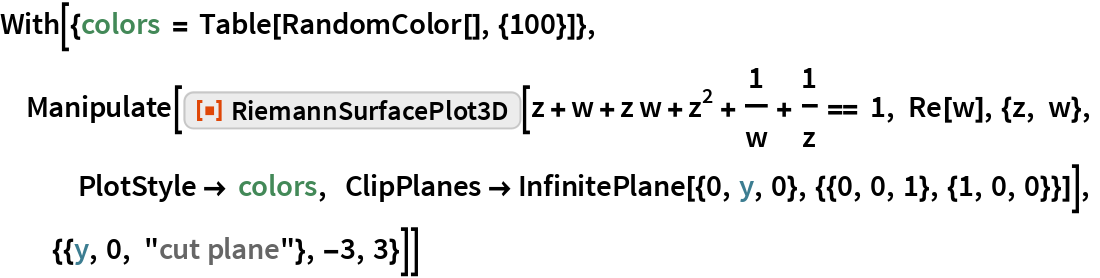 """With[{colors = Table[RandomColor[], {100}]},  Manipulate[   ResourceFunction[""""RiemannSurfacePlot3D""""][    z + w + z w + z^2 + 1/w + 1/z == 1, Re[w], {z, w},    PlotStyle -> colors, ClipPlanes -> InfinitePlane[{0, y, 0}, {{0, 0, 1}, {1, 0, 0}}]],   {{y, 0, """"cut plane""""}, -3, 3}]]"""