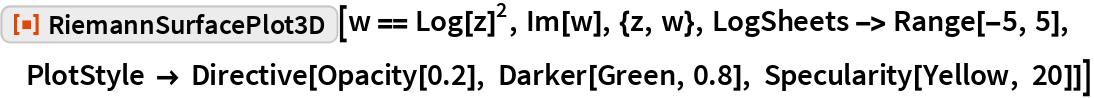 """ResourceFunction[""""RiemannSurfacePlot3D""""][w == Log[z]^2, Im[w], {z, w},   LogSheets -> Range[-5, 5], PlotStyle -> Directive[Opacity[0.2], Darker[Green, 0.8], Specularity[Yellow, 20]]]"""