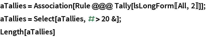 aTallies = Association[Rule @@@ Tally[lsLongForm[[All, 2]]]]; aTallies = Select[aTallies, # > 20 &]; Length[aTallies]