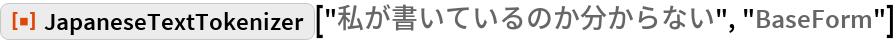 "ResourceFunction[  ""JapaneseTextTokenizer""][""私が書いているのか分からない"", ""BaseForm""]"