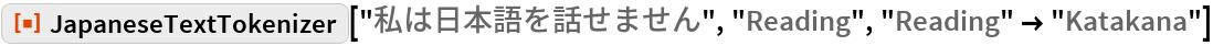 "ResourceFunction[""JapaneseTextTokenizer""][""私は日本語を話せません"", ""Reading"", ""Reading"" -> ""Katakana""]"