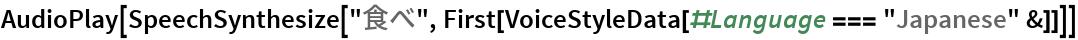 "AudioPlay[  SpeechSynthesize[""食べ"", First[VoiceStyleData[#Language === ""Japanese"" &]]]]"
