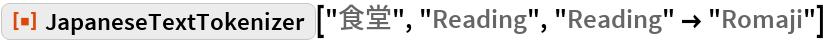 "ResourceFunction[""JapaneseTextTokenizer""][""食堂"", ""Reading"", ""Reading"" -> ""Romaji""]"