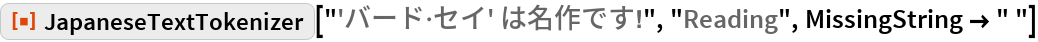 "ResourceFunction[  ""JapaneseTextTokenizer""][""'バード\[CenterDot]セイ' は名作です!"", ""Reading"", MissingString -> "" ""]"