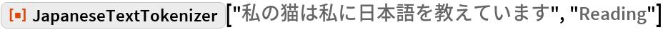 "ResourceFunction[  ""JapaneseTextTokenizer""][""私の猫は私に日本語を教えています"", ""Reading""]"