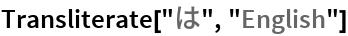 "Transliterate[""は"", ""English""]"