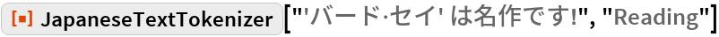 "ResourceFunction[  ""JapaneseTextTokenizer""][""'バード\[CenterDot]セイ' は名作です!"", ""Reading""]"