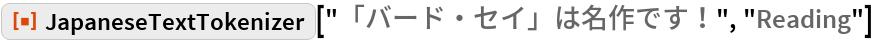 "ResourceFunction[""JapaneseTextTokenizer""][""「バード・セイ」は名作です!"", ""Reading""]"