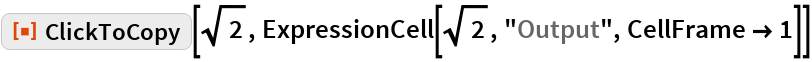 "ResourceFunction[""ClickToCopy""][Sqrt[2], ExpressionCell[Sqrt[2], ""Output"", CellFrame -> 1]]"