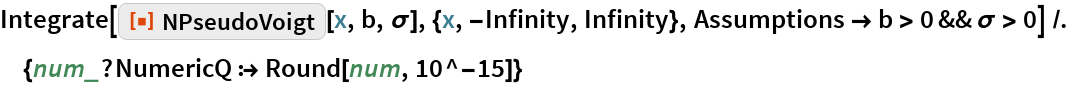 "Integrate[   ResourceFunction[""NPseudoVoigt""][x, b, \[Sigma]], {x, -Infinity, Infinity}, Assumptions -> b > 0 && \[Sigma] > 0] /. {num_?NumericQ :> Round[num, 10^-15]}"