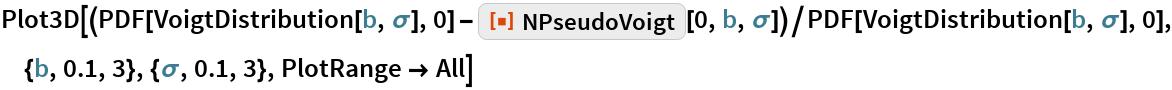"Plot3D[(PDF[VoigtDistribution[b, \[Sigma]], 0] - ResourceFunction[""NPseudoVoigt""][0, b, \[Sigma]])/   PDF[VoigtDistribution[b, \[Sigma]], 0], {b, 0.1, 3}, {\[Sigma], 0.1,    3}, PlotRange -> All]"