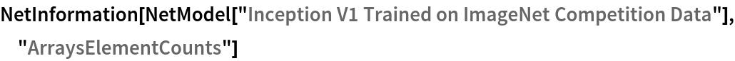 "NetInformation[  NetModel[""Inception V1 Trained on ImageNet Competition Data""], \ ""ArraysElementCounts""]"