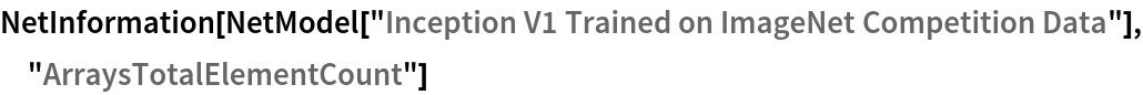 "NetInformation[  NetModel[""Inception V1 Trained on ImageNet Competition Data""], \ ""ArraysTotalElementCount""]"