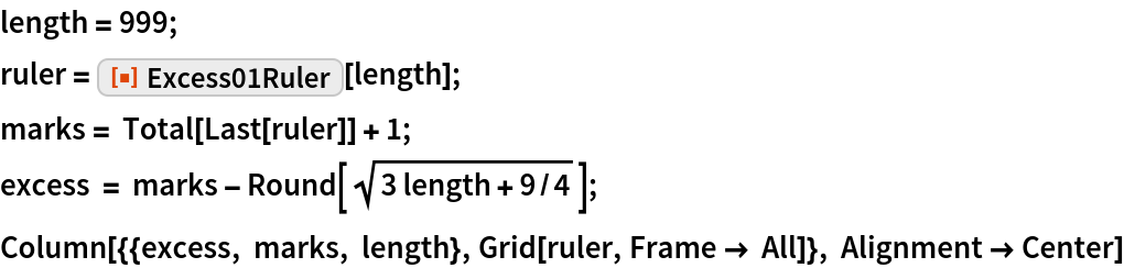"""length = 999; ruler = ResourceFunction[""""Excess01Ruler""""][length]; marks = Total[Last[ruler]] + 1; excess = marks - Round[Sqrt[3 length + 9/4]]; Column[{{excess, marks, length}, Grid[ruler, Frame -> All]}, Alignment -> Center]"""