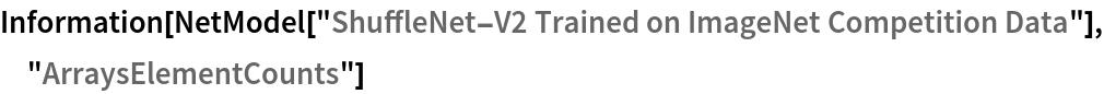 "Information[  NetModel[""ShuffleNet-V2 Trained on ImageNet Competition Data""], \ ""ArraysElementCounts""]"