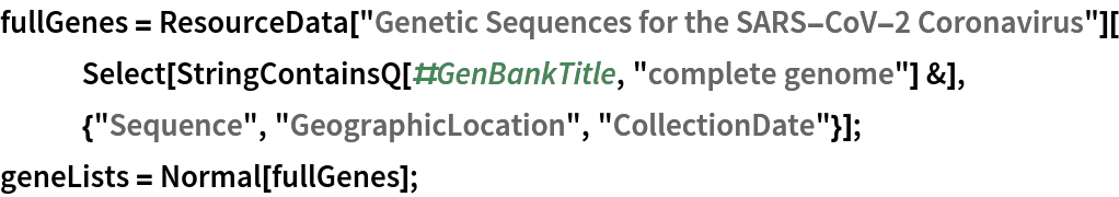 "fullGenes = ResourceData[""Genetic Sequences for the SARS-CoV-2 Coronavirus""][    Select[StringContainsQ[#GenBankTitle, ""complete genome""] &], {""Sequence"", ""GeographicLocation"", ""CollectionDate""}]; geneLists = Normal[fullGenes];"