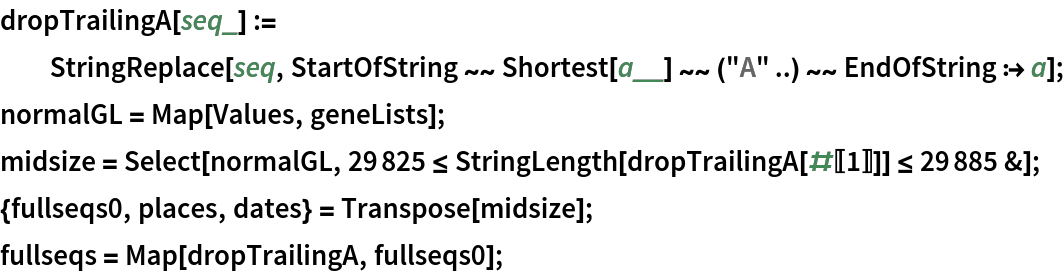 "dropTrailingA[seq_] := StringReplace[seq, StartOfString ~~ Shortest[a__] ~~ (""A"" ..) ~~ EndOfString :> a]; normalGL = Map[Values, geneLists]; midsize = Select[normalGL, 29825 <= StringLength[dropTrailingA[#[[1]]]] <= 29885 &]; {fullseqs0, places, dates} = Transpose[midsize]; fullseqs = Map[dropTrailingA, fullseqs0];"