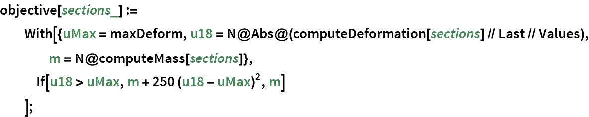 objective[sections_] := With[{uMax = maxDeform, u18 = N@Abs@(computeDeformation[sections] // Last // Values), m = N@computeMass[sections]},    If[u18 > uMax, m + 250 (u18 - uMax)^2, m]    ];