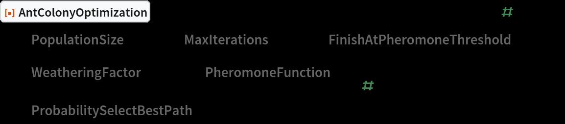 """ResourceFunction[""""AntColonyOptimization""""][   Table[RandomSample[Range[10]], {i, Range[10]}], Total[#] &, All,   """"PopulationSize"""" -> 500, """"MaxIterations"""" -> 200, """"FinishAtPheromoneThreshold"""" -> 0.95, """"WeatheringFactor"""" -> 0.05, """"PheromoneFunction"""" -> (1/# &), """"ProbabilitySelectBestPath"""" -> 0.02];"""