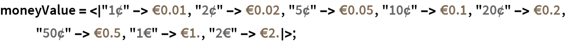 "moneyValue = <|""1¢"" -> Quantity[0.01, ""Euros""], ""2¢"" -> Quantity[0.02, ""Euros""], ""5¢"" -> Quantity[0.05, ""Euros""], ""10¢"" -> Quantity[0.1, ""Euros""], ""20¢"" -> Quantity[0.2, ""Euros""], ""50¢"" -> Quantity[0.5, ""Euros""], ""1€"" -> Quantity[1., ""Euros""], ""2€"" -> Quantity[2., ""Euros""]|>;"