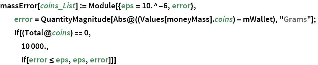 "massError[coins_List] := Module[{eps = 10.^-6, error},   error = QuantityMagnitude[Abs@((Values[moneyMass] . coins) - mWallet), ""Grams""];   If[(Total@coins) == 0,    10000.,    If[error <= eps, eps, error]]]"