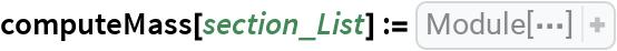 computeMass[section_List] := Module[{   length = {20, 20, 20, 20, 20 Sqrt[2], 20 Sqrt[2], 20, 10, 10 Sqrt[5], 10 Sqrt[5], 20 Sqrt[2], 20, 10, 20, 10 Sqrt[5], 10 Sqrt[5], 20, 10 Sqrt[5]}},  Dot[length, section]]