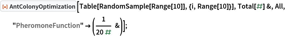 "ResourceFunction[""AntColonyOptimization""][   Table[RandomSample[Range[10]], {i, Range[10]}], Total[#] &, All,   ""PheromoneFunction"" -> (1/(20 #) &)];"