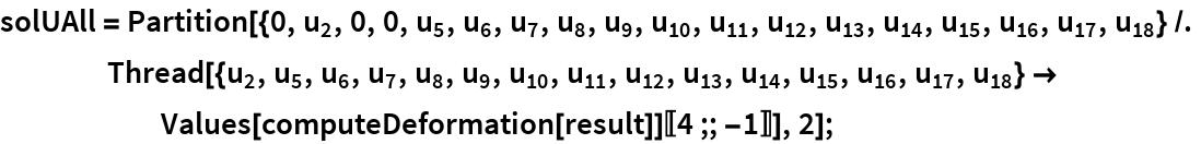 solUAll = Partition[{0, Subscript[u, 2], 0, 0, Subscript[u, 5], Subscript[u, 6], Subscript[u, 7], Subscript[u, 8], Subscript[u, 9], Subscript[      u, 10], Subscript[u, 11], Subscript[u, 12], Subscript[u, 13], Subscript[u, 14], Subscript[u, 15], Subscript[u, 16], Subscript[      u, 17], Subscript[u, 18]} /. Thread[{Subscript[u, 2], Subscript[u, 5], Subscript[u, 6], Subscript[u, 7], Subscript[u, 8], Subscript[u, 9], Subscript[u,         10], Subscript[u, 11], Subscript[u, 12], Subscript[u, 13], Subscript[u, 14], Subscript[u, 15], Subscript[u, 16], Subscript[u, 17], Subscript[u, 18]} -> Values[computeDeformation[result]][[4 ;; -1]]], 2];