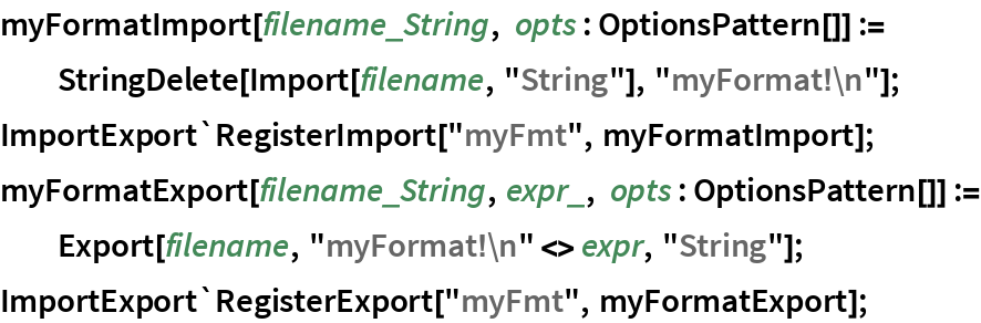 "myFormatImport[filename_String, opts : OptionsPattern[]] := StringDelete[Import[filename, ""String""], ""myFormat!\n""]; ImportExport`RegisterImport[""myFmt"", myFormatImport]; myFormatExport[filename_String, expr_, opts : OptionsPattern[]] := Export[filename, ""myFormat!\n"" <> expr, ""String""]; ImportExport`RegisterExport[""myFmt"", myFormatExport];"