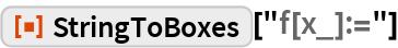 "ResourceFunction[""StringToBoxes""][""f[x_]:=""]"