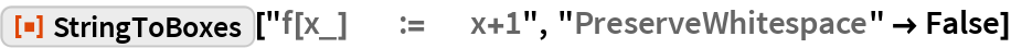 "ResourceFunction[""StringToBoxes""][""f[x_]        :=       x+1"", ""PreserveWhitespace"" -> False]"