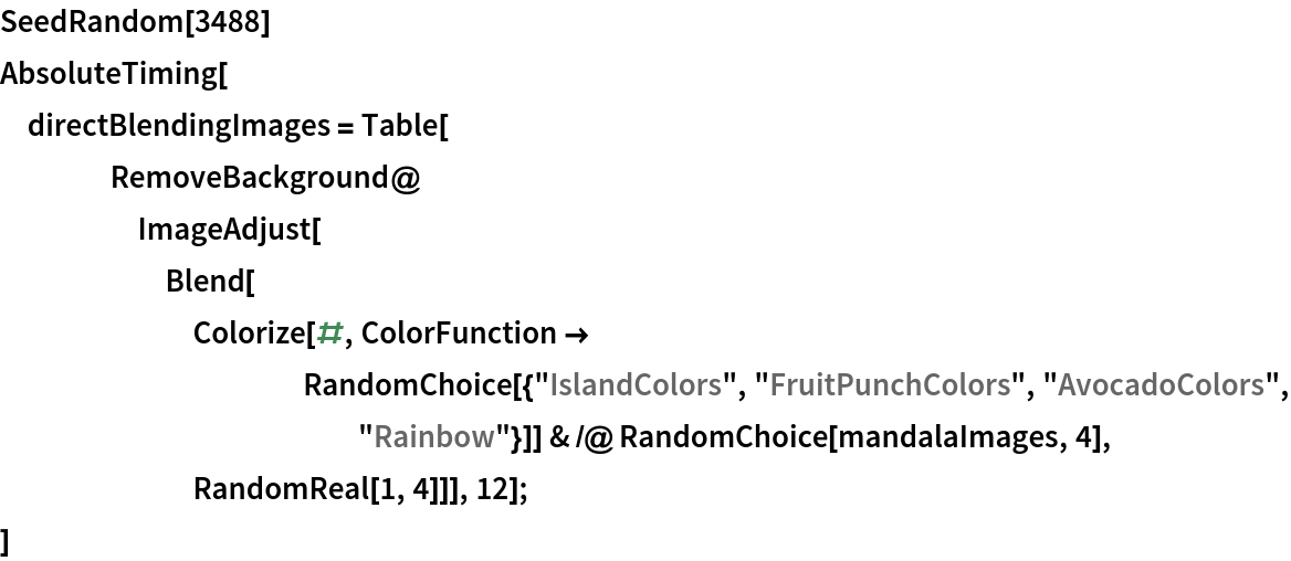 "SeedRandom[3488] AbsoluteTiming[  directBlendingImages = Table[     RemoveBackground@      ImageAdjust[       Blend[Colorize[#, ColorFunction -> RandomChoice[{""IslandColors"", ""FruitPunchColors"", ""AvocadoColors"", ""Rainbow""}]] & /@ RandomChoice[mandalaImages, 4], RandomReal[1, 4]]], 12];  ]"