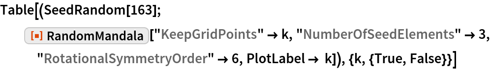 "Table[(SeedRandom[163]; ResourceFunction[""RandomMandala""][""KeepGridPoints"" -> k, ""NumberOfSeedElements"" -> 3, ""RotationalSymmetryOrder"" -> 6, PlotLabel -> k]), {k, {True, False}}]"