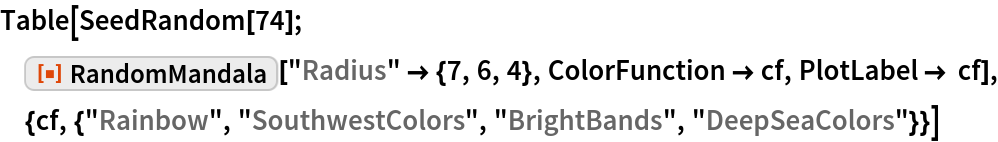 "Table[SeedRandom[74]; ResourceFunction[""RandomMandala""][""Radius"" -> {7, 6, 4}, ColorFunction -> cf, PlotLabel -> cf], {cf, {""Rainbow"", ""SouthwestColors"", ""BrightBands"",     ""DeepSeaColors""}}]"