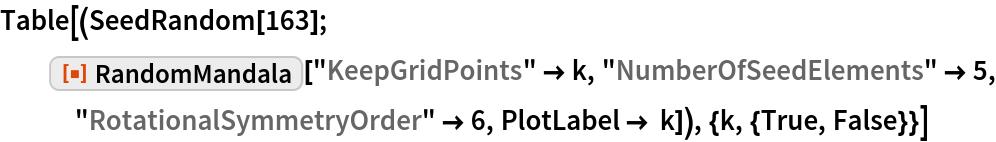 "Table[(SeedRandom[163]; ResourceFunction[""RandomMandala""][""KeepGridPoints"" -> k, ""NumberOfSeedElements"" -> 5, ""RotationalSymmetryOrder"" -> 6, PlotLabel -> k]), {k, {True, False}}]"