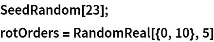 SeedRandom[23]; rotOrders = RandomReal[{0, 10}, 5]