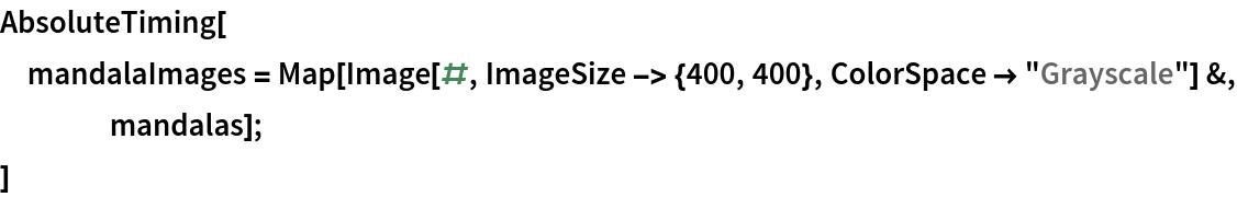"AbsoluteTiming[  mandalaImages = Map[Image[#, ImageSize -> {400, 400}, ColorSpace -> ""Grayscale""] &,      mandalas];  ]"