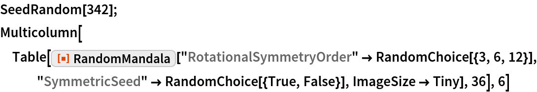 "SeedRandom[342]; Multicolumn[  Table[ResourceFunction[""RandomMandala""][    ""RotationalSymmetryOrder"" -> RandomChoice[{3, 6, 12}], ""SymmetricSeed"" -> RandomChoice[{True, False}], ImageSize -> Tiny],    36], 6]"