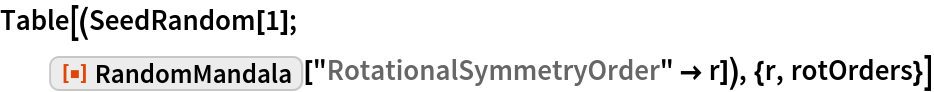 """Table[(SeedRandom[1]; ResourceFunction[""""RandomMandala""""][    """"RotationalSymmetryOrder"""" -> r]), {r, rotOrders}]"""