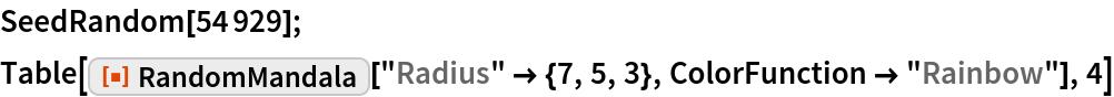 "SeedRandom[54929]; Table[ResourceFunction[""RandomMandala""][""Radius"" -> {7, 5, 3}, ColorFunction -> ""Rainbow""], 4]"