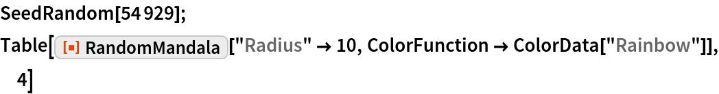 "SeedRandom[54929]; Table[ResourceFunction[""RandomMandala""][""Radius"" -> 10, ColorFunction -> ColorData[""Rainbow""]], 4]"